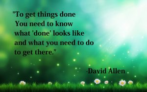 "To get things done you need to know what wdonew looks like and what you need to do to get there"" - David Allen"