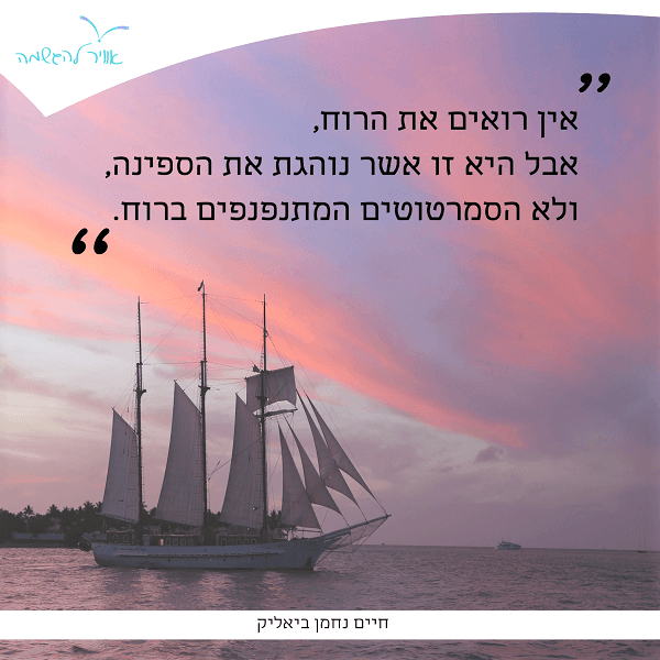 ציטוט של נחמן ביאליק: אין רואים את הרוח, אבל היא זו אשר נהגת את הספינה, ולא המסמרטוטים המתנפנפים ברוח.