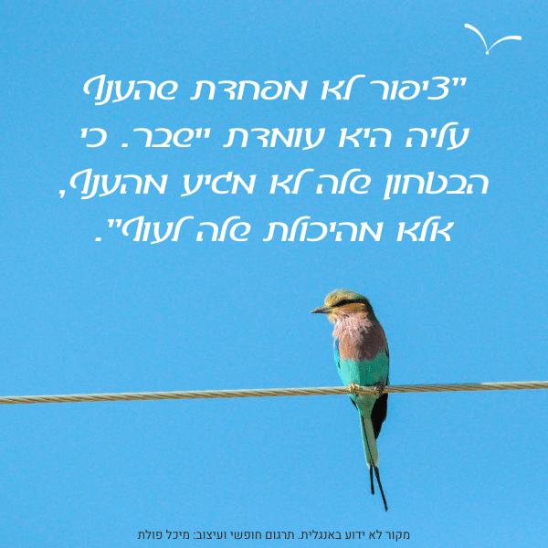 ציטוט: ציפור לא מפחדת שהענף עליו היא יושבת יישבר. כי הבטחון שלה לא מגיע מהענף, אלא מהיכולת שלה לעוף.