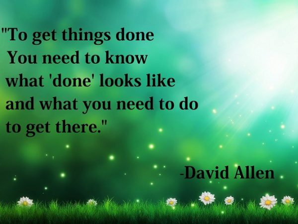 To get things done you need to know what wdonew looks like and what you need to do to get there